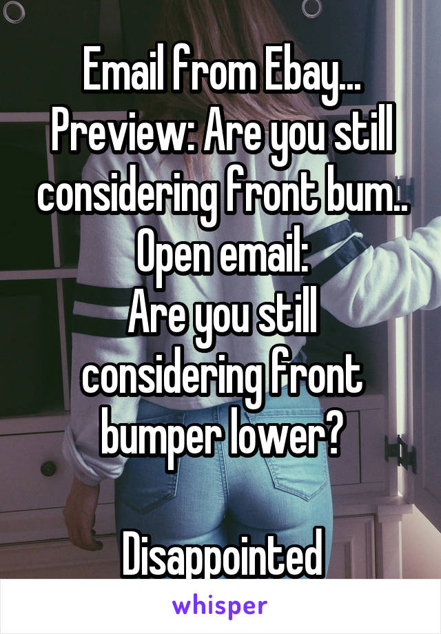 Email from Ebay... Preview: Are you still considering front bum.. Open email: Are you still considering front bumper lower?  Disappointed