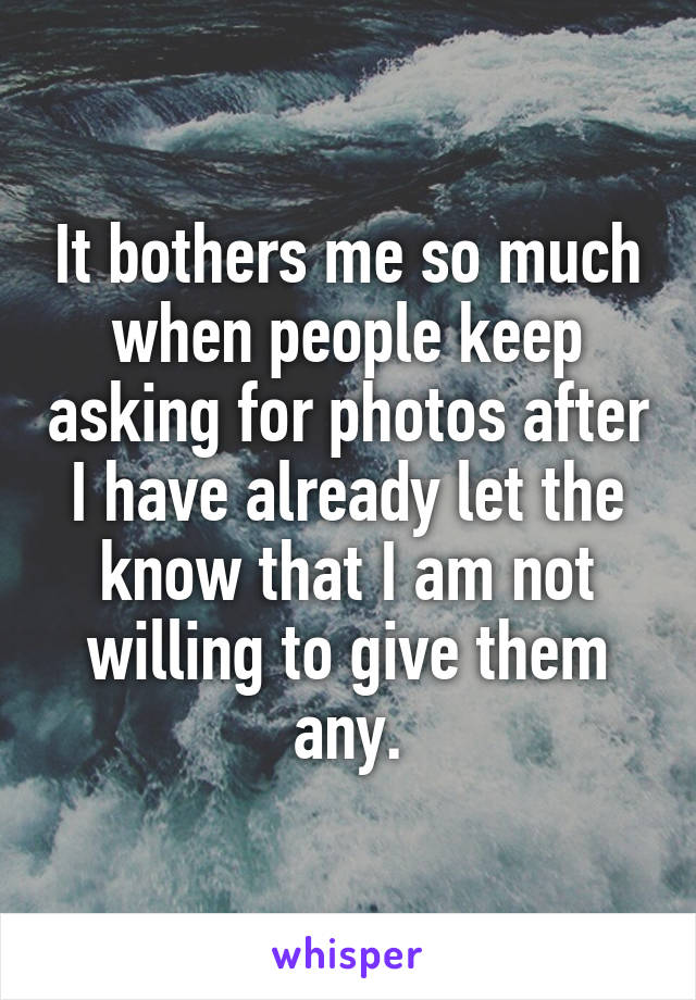 It bothers me so much when people keep asking for photos after I have already let the know that I am not willing to give them any.