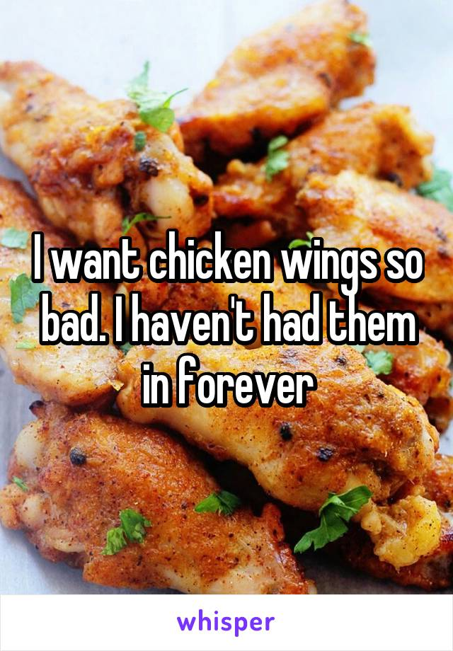 I want chicken wings so bad. I haven't had them in forever