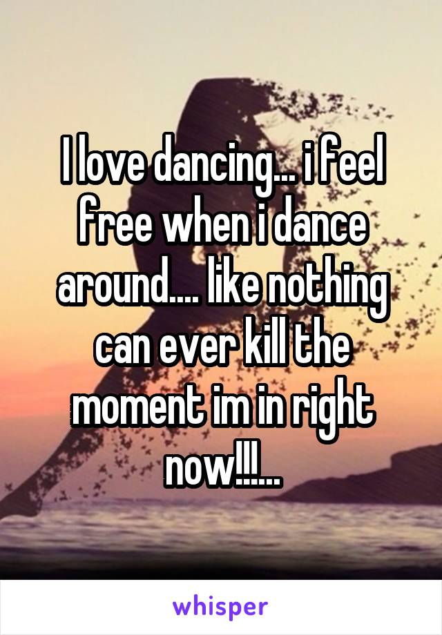 I love dancing... i feel free when i dance around.... like nothing can ever kill the moment im in right now!!!...