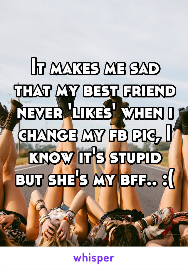 It makes me sad that my best friend never 'likes' when i change my fb pic, I know it's stupid but she's my bff.. :(