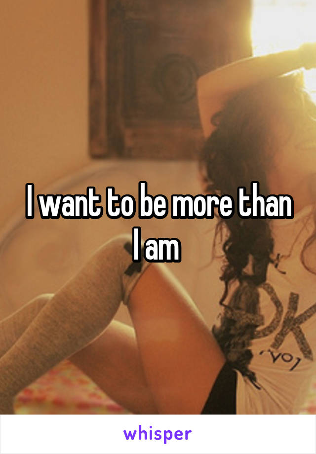 I want to be more than I am