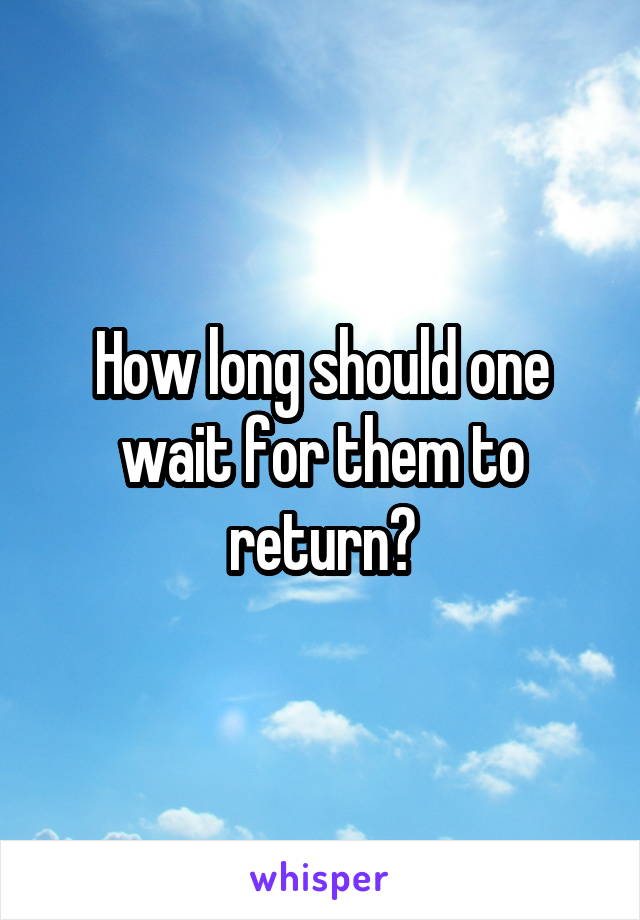 How long should one wait for them to return?