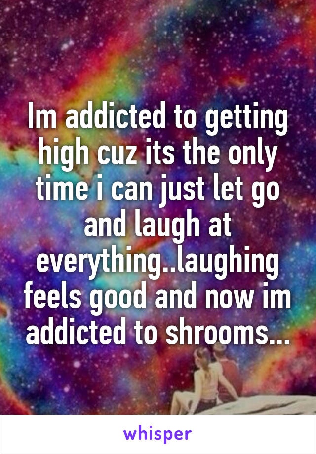 Im addicted to getting high cuz its the only time i can just let go and laugh at everything..laughing feels good and now im addicted to shrooms...
