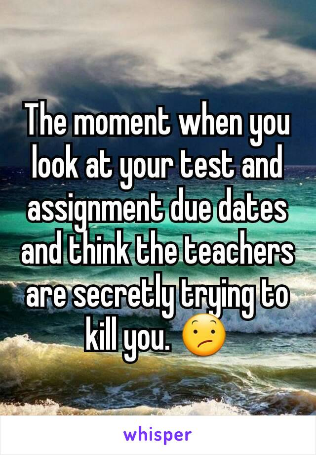 The moment when you look at your test and assignment due dates and think the teachers are secretly trying to kill you. 😕