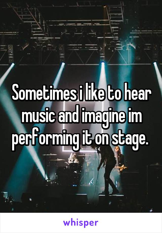 Sometimes i like to hear music and imagine im performing it on stage.