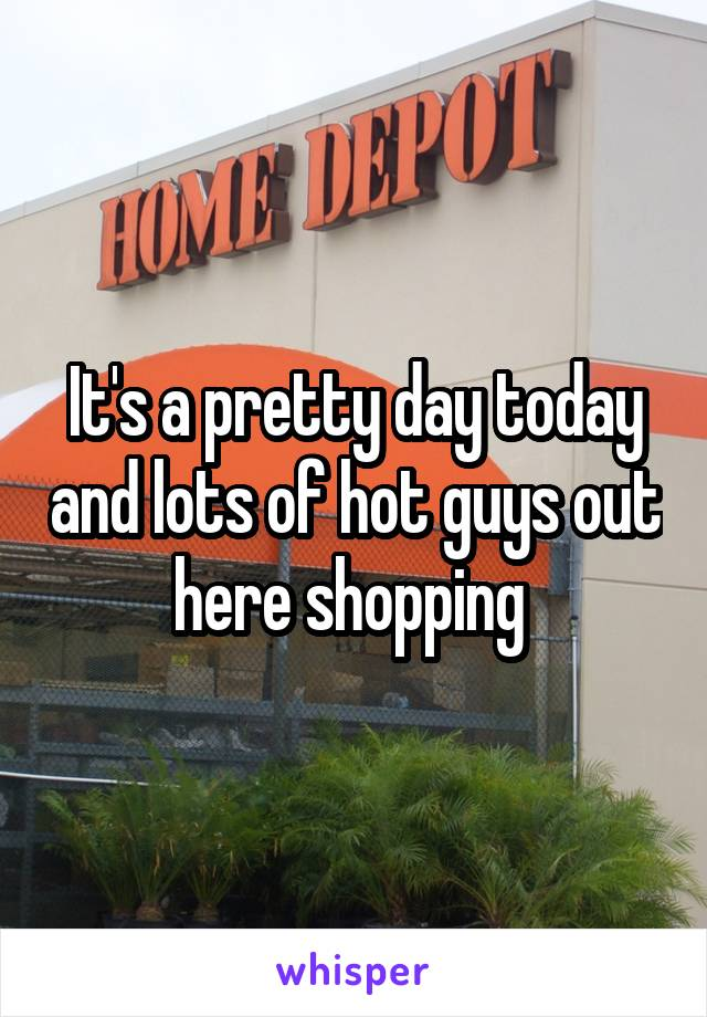 It's a pretty day today and lots of hot guys out here shopping