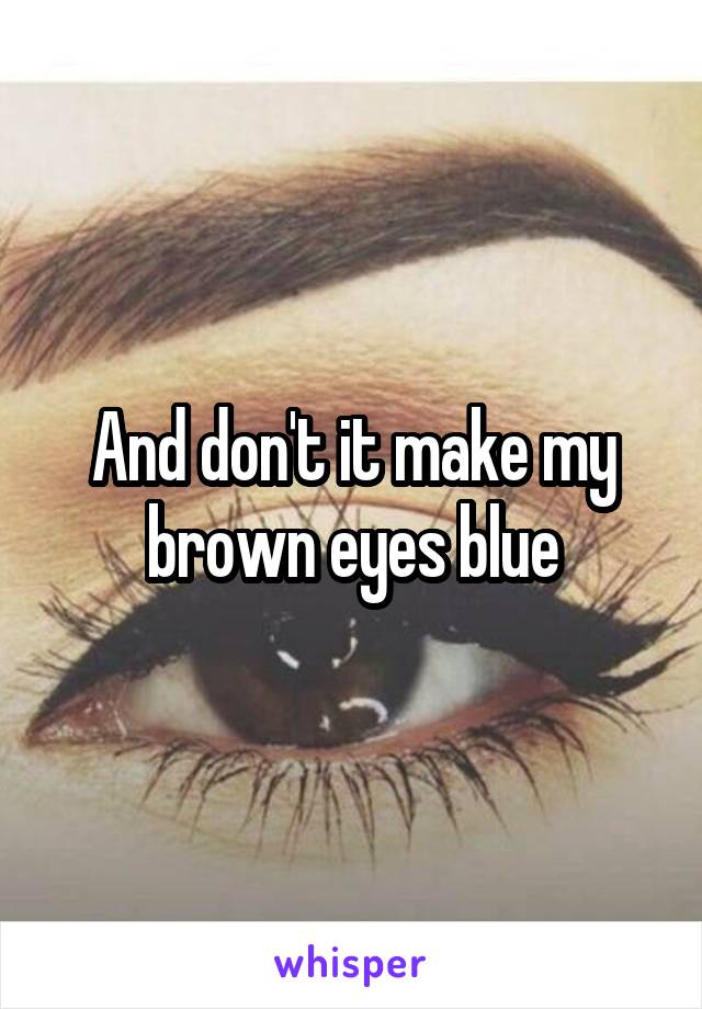 And don't it make my brown eyes blue