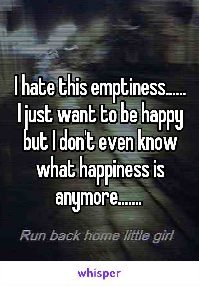 I hate this emptiness...... I just want to be happy but I don't even know what happiness is anymore.......