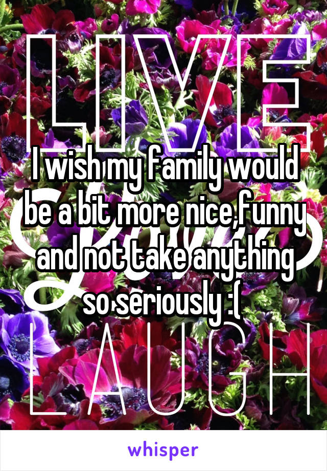 I wish my family would be a bit more nice,funny and not take anything so seriously :(