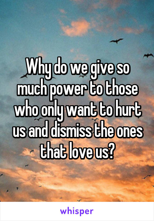 Why do we give so much power to those who only want to hurt us and dismiss the ones that love us?