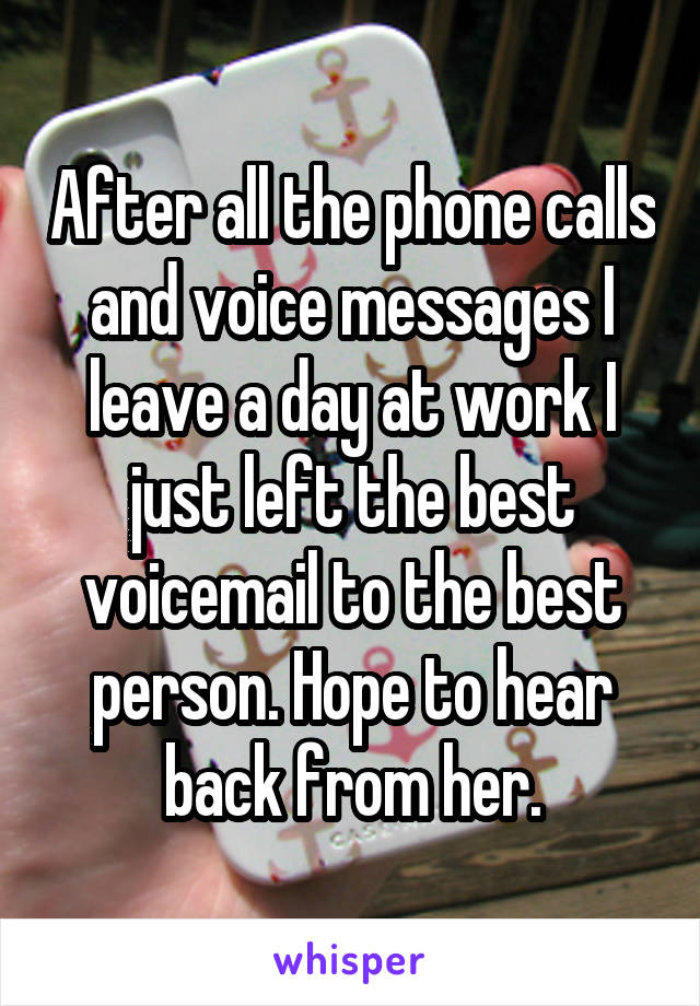 After all the phone calls and voice messages I leave a day at work I just left the best voicemail to the best person. Hope to hear back from her.