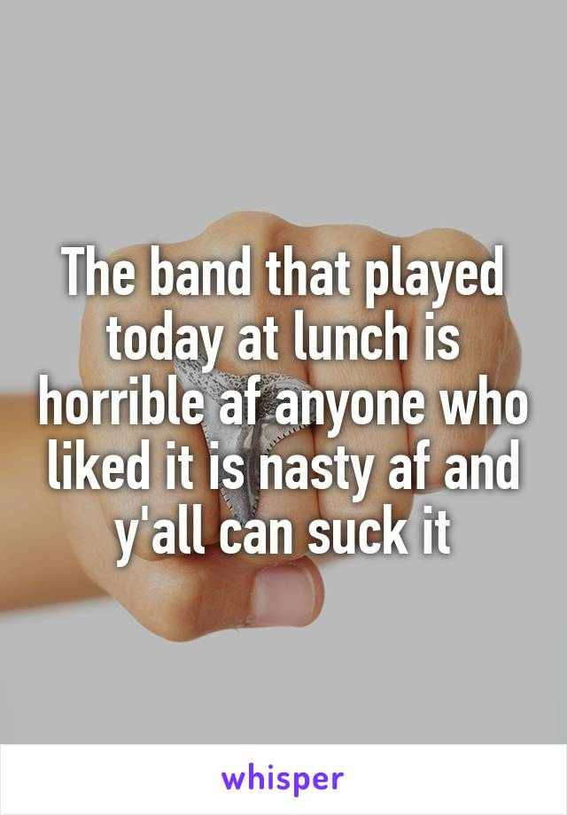 The band that played today at lunch is horrible af anyone who liked it is nasty af and y'all can suck it