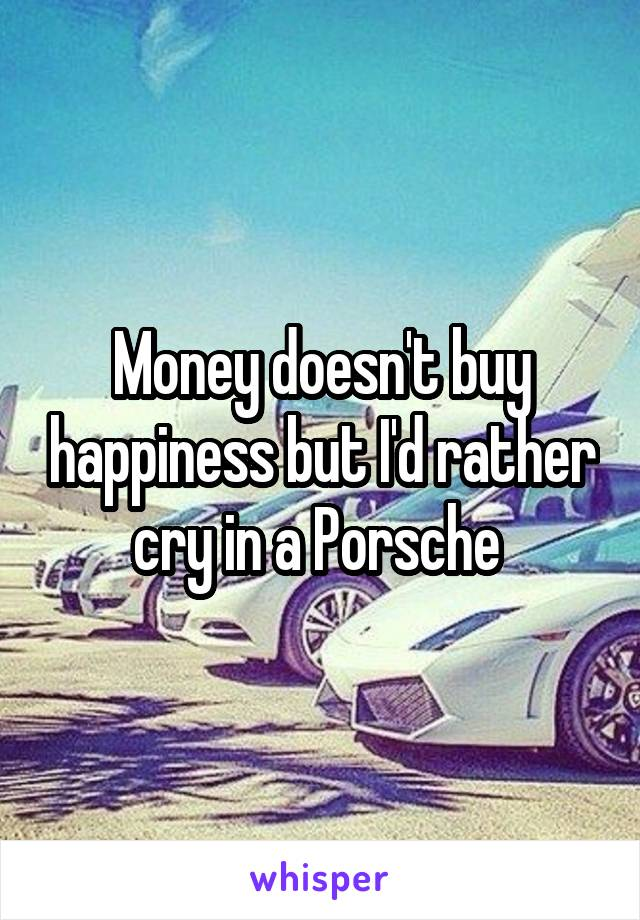 Money doesn't buy happiness but I'd rather cry in a Porsche