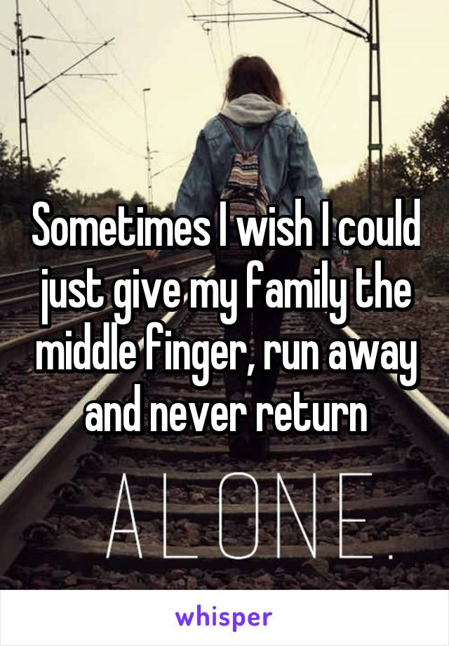 Sometimes I wish I could just give my family the middle finger, run away and never return