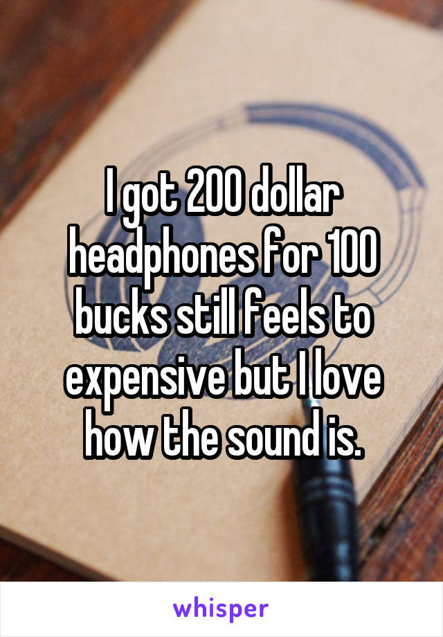 I got 200 dollar headphones for 100 bucks still feels to expensive but I love how the sound is.