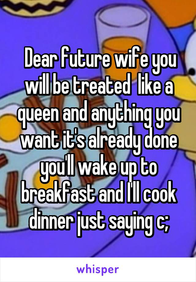 Dear future wife you will be treated  like a queen and anything you want it's already done you'll wake up to breakfast and I'll cook dinner just saying c;
