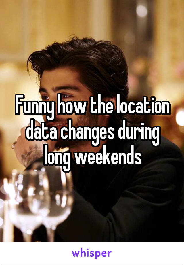 Funny how the location data changes during long weekends