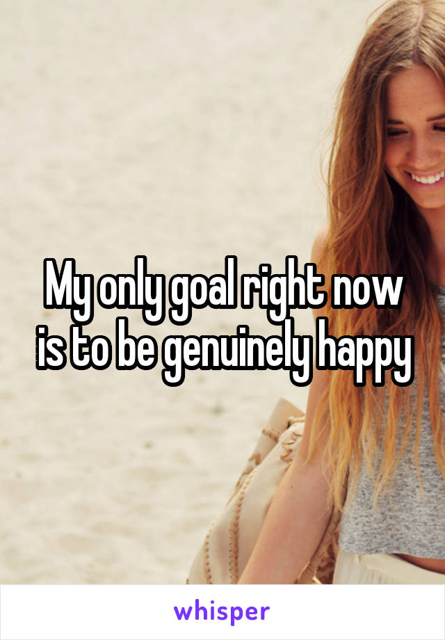 My only goal right now is to be genuinely happy