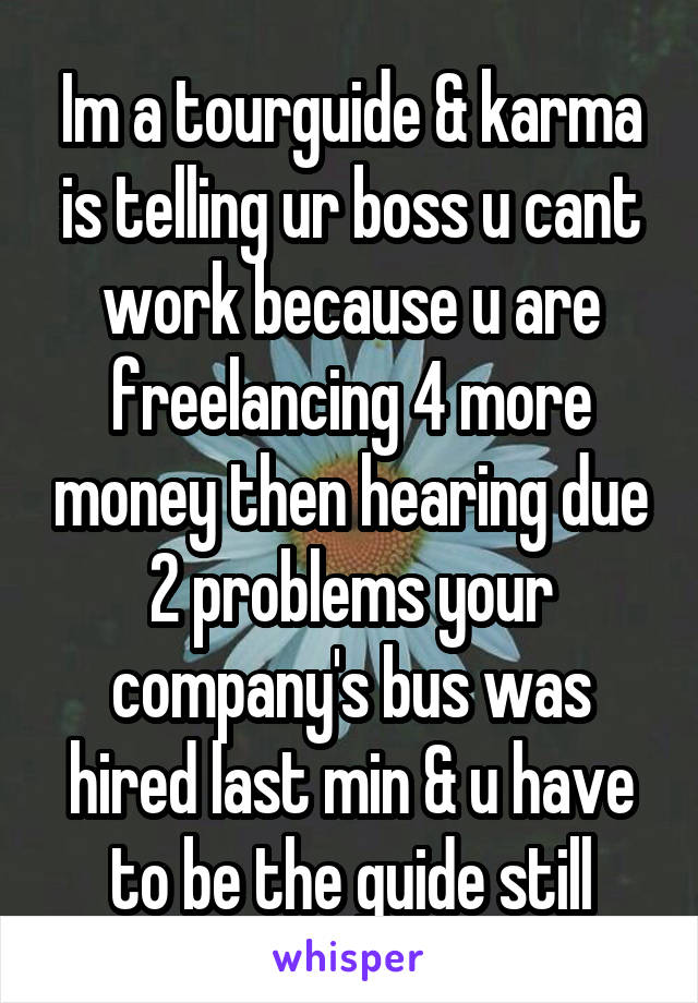 Im a tourguide & karma is telling ur boss u cant work because u are freelancing 4 more money then hearing due 2 problems your company's bus was hired last min & u have to be the guide still