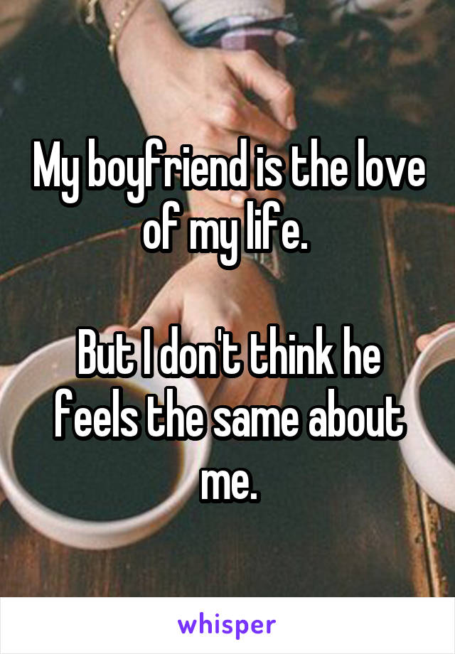 My boyfriend is the love of my life.   But I don't think he feels the same about me.