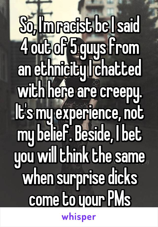 So, I'm racist bc I said 4 out of 5 guys from an ethnicity I chatted with here are creepy. It's my experience, not my belief. Beside, I bet you will think the same when surprise dicks come to your PMs