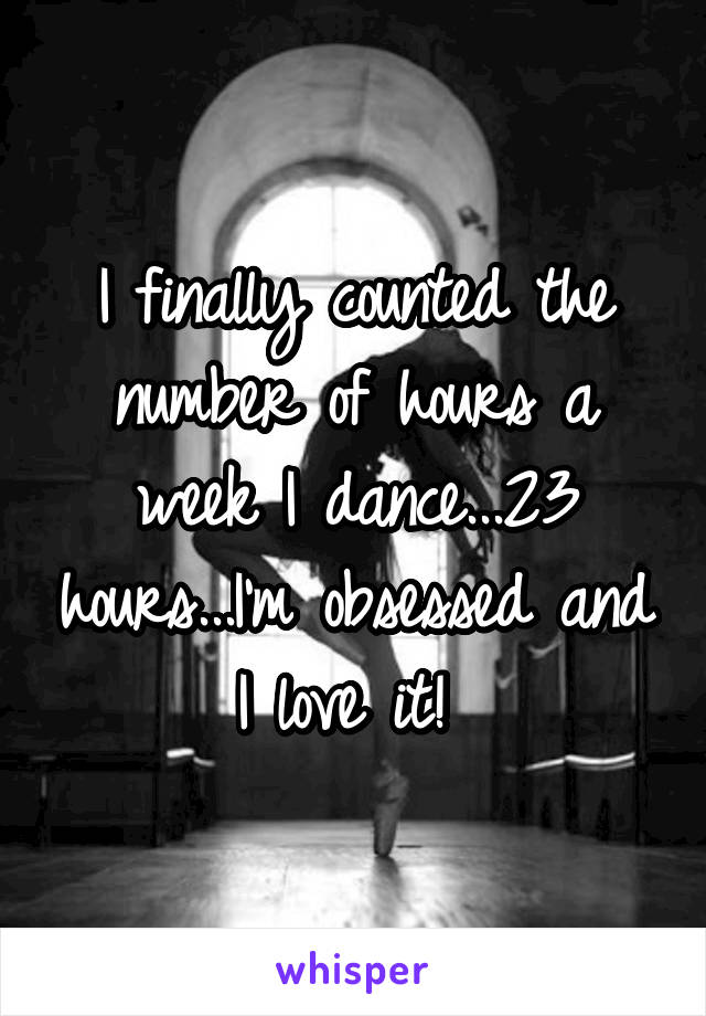 I finally counted the number of hours a week I dance...23 hours...I'm obsessed and I love it!