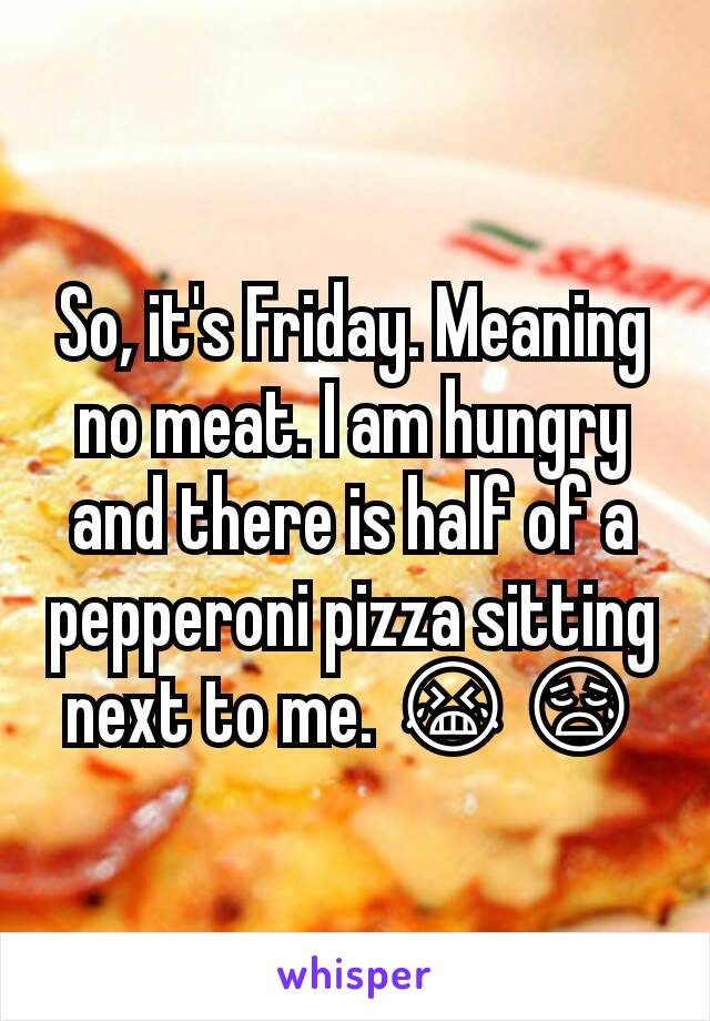 So, it's Friday. Meaning no meat. I am hungry and there is half of a pepperoni pizza sitting next to me. 😭😥
