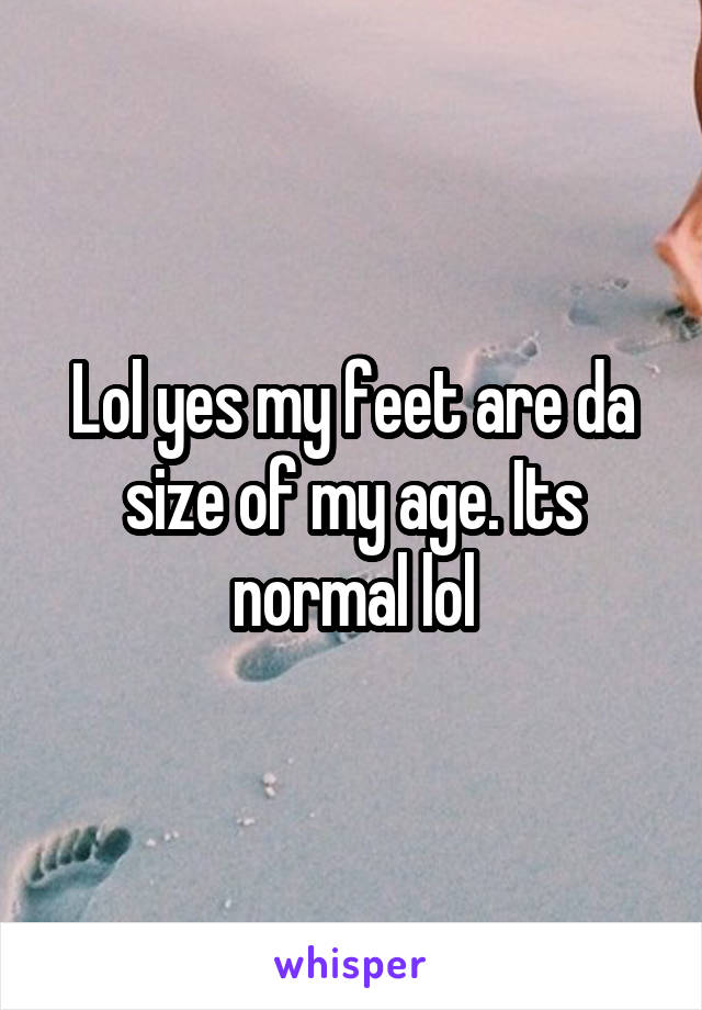 Lol yes my feet are da size of my age. Its normal lol