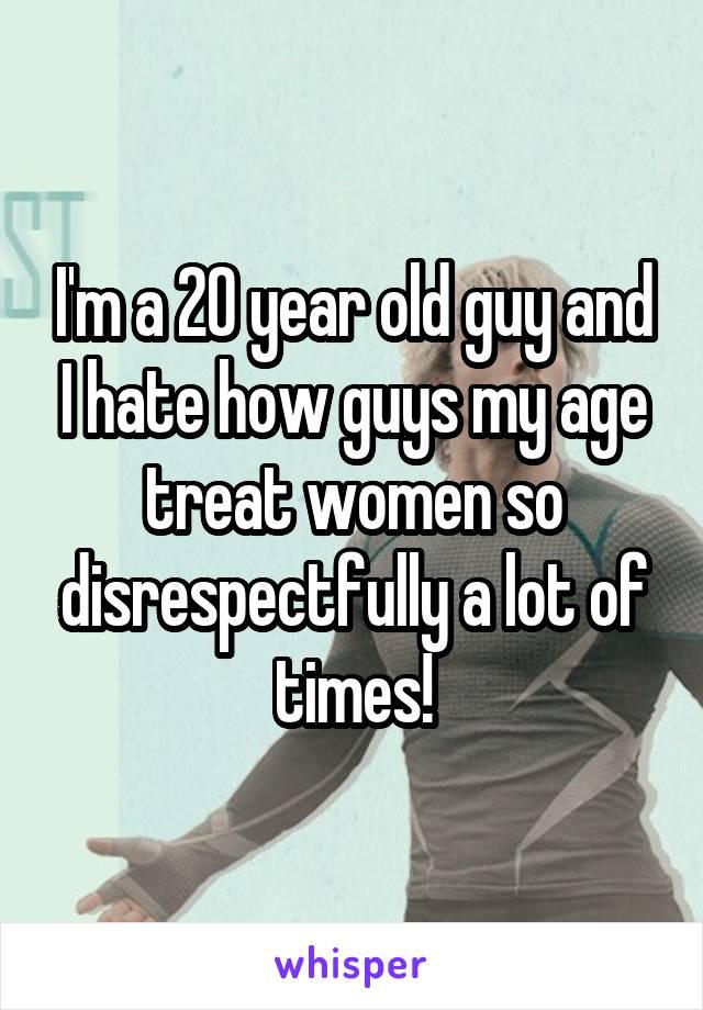 I'm a 20 year old guy and I hate how guys my age treat women so disrespectfully a lot of times!