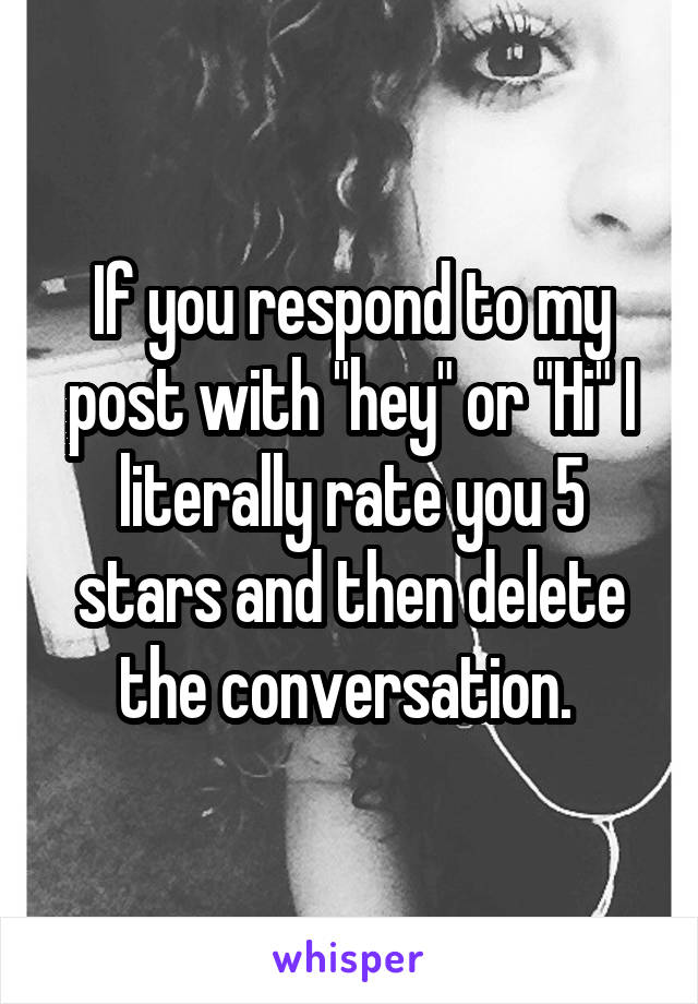 """If you respond to my post with """"hey"""" or """"Hi"""" I literally rate you 5 stars and then delete the conversation."""
