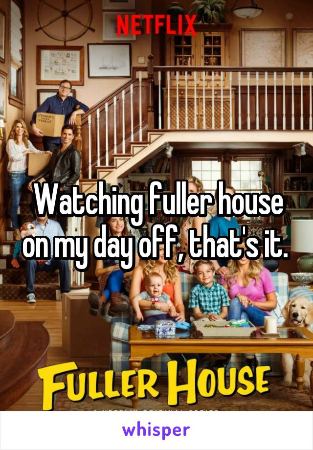 Watching fuller house on my day off, that's it.