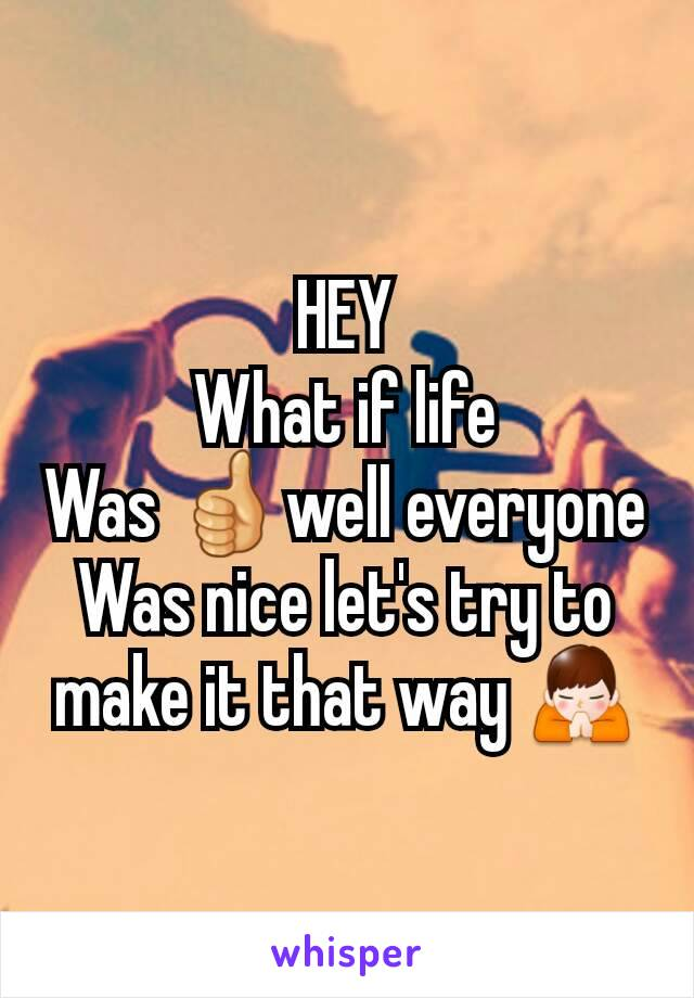 HEY What if life Was 👍well everyone Was nice let's try to make it that way 🙏