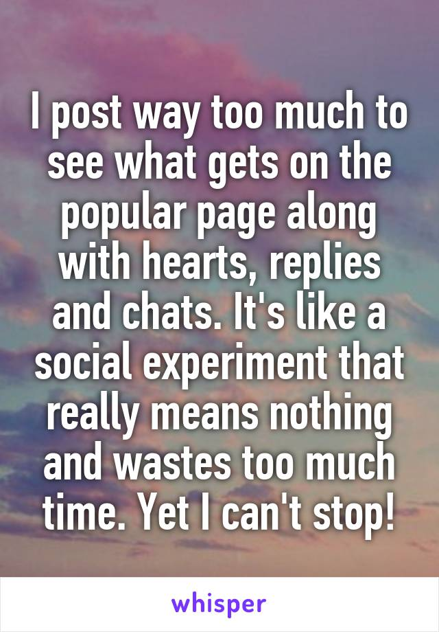I post way too much to see what gets on the popular page along with hearts, replies and chats. It's like a social experiment that really means nothing and wastes too much time. Yet I can't stop!