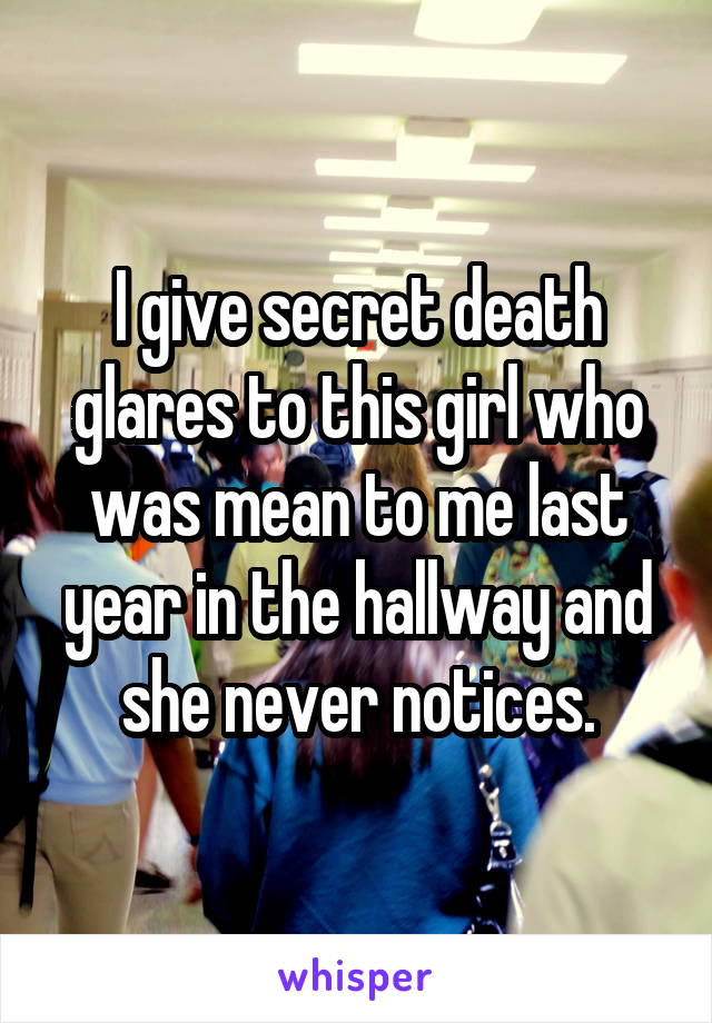 I give secret death glares to this girl who was mean to me last year in the hallway and she never notices.