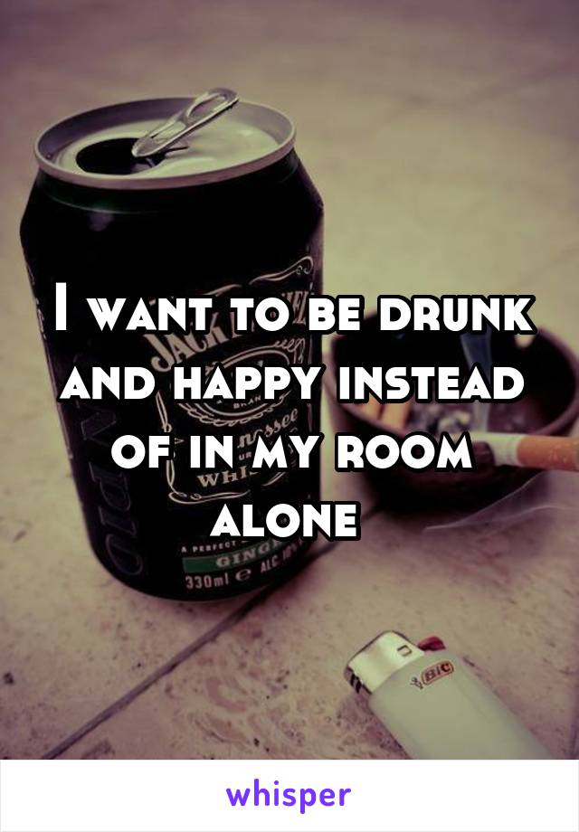 I want to be drunk and happy instead of in my room alone