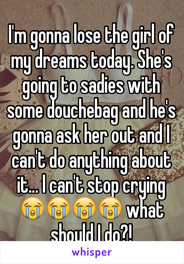 I'm gonna lose the girl of my dreams today. She's going to sadies with some douchebag and he's gonna ask her out and I can't do anything about it... I can't stop crying 😭️😭️😭️😭️ what should I do?!