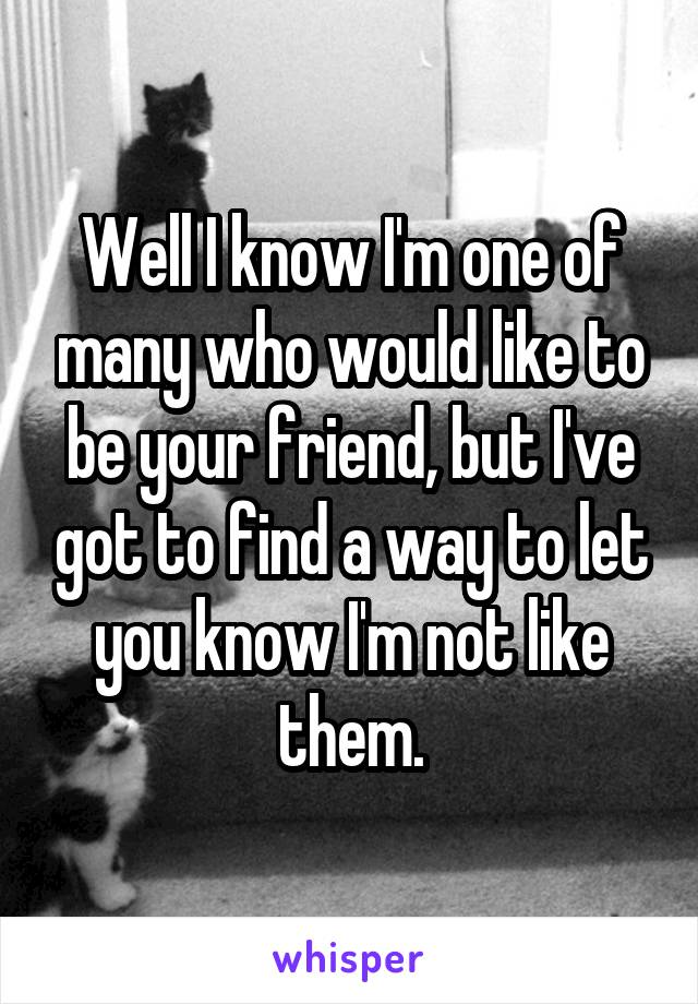 Well I know I'm one of many who would like to be your friend, but I've got to find a way to let you know I'm not like them.