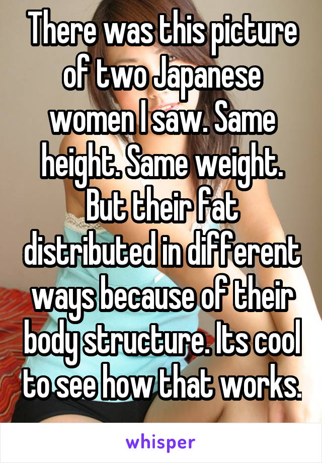 There was this picture of two Japanese women I saw. Same height. Same weight. But their fat distributed in different ways because of their body structure. Its cool to see how that works.