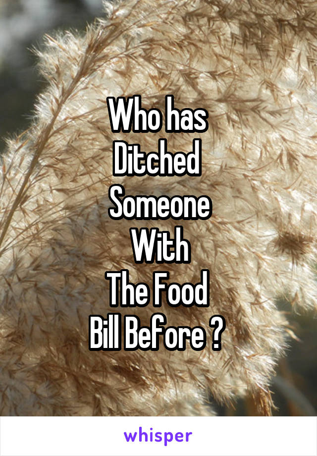 Who has  Ditched  Someone With The Food  Bill Before ?