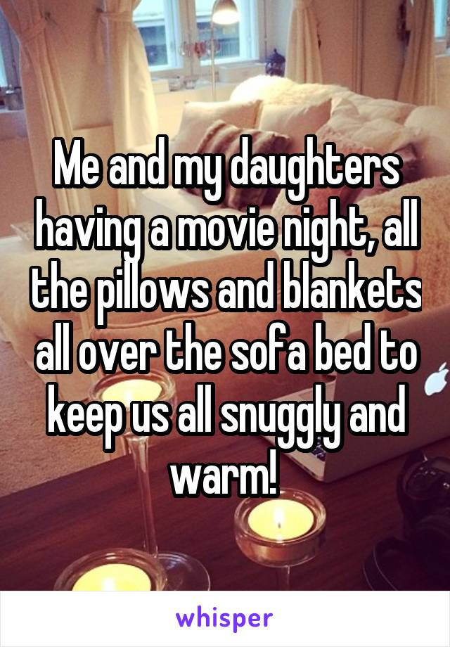Me and my daughters having a movie night, all the pillows and blankets all over the sofa bed to keep us all snuggly and warm!