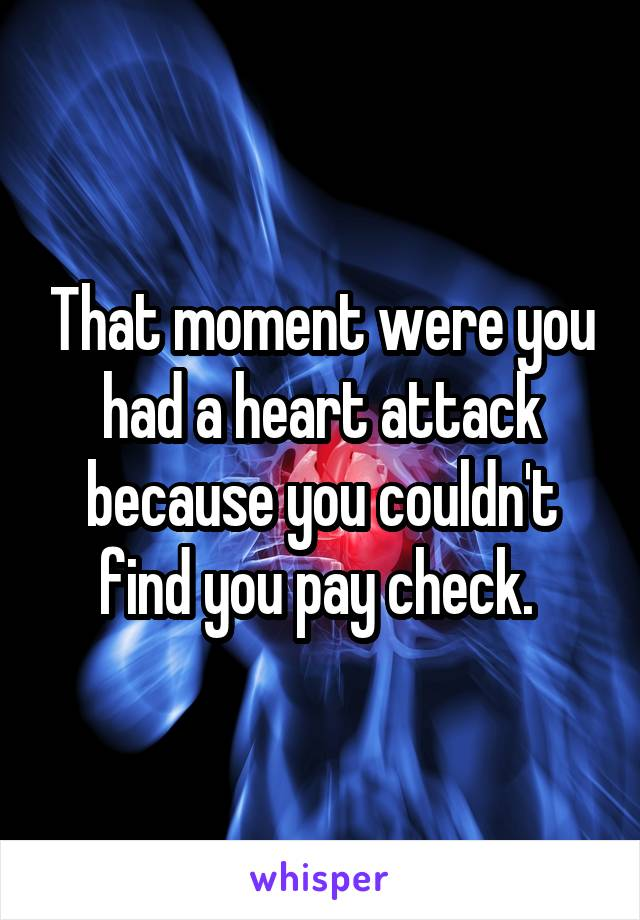 That moment were you had a heart attack because you couldn't find you pay check.
