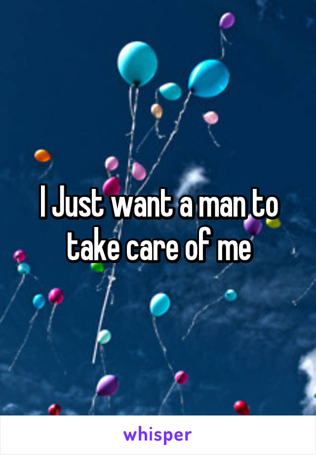 I Just want a man to take care of me