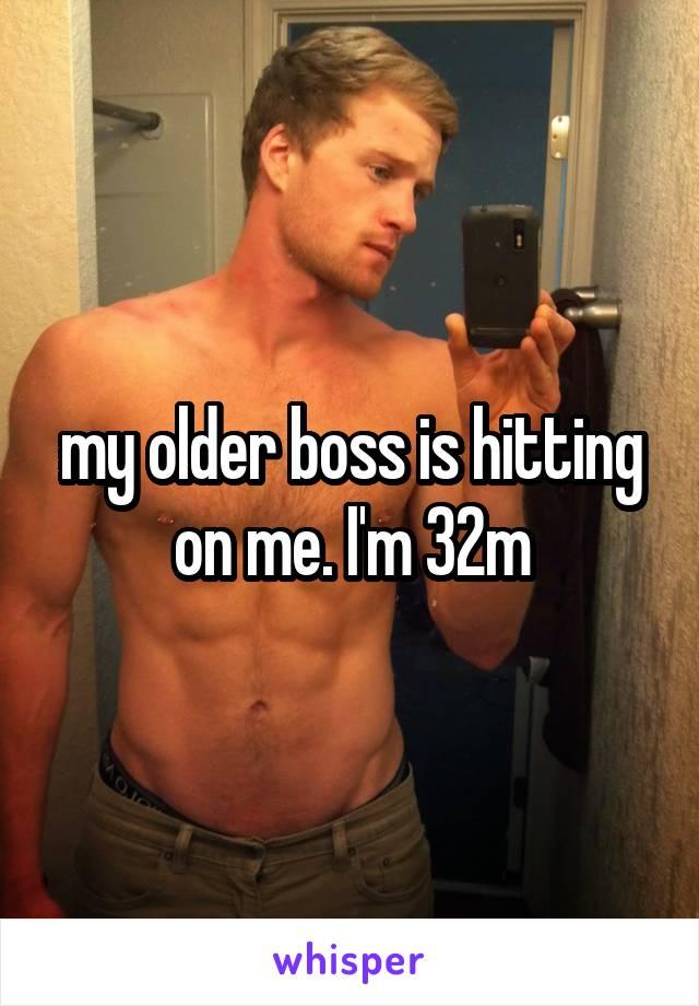 my older boss is hitting on me. I'm 32m