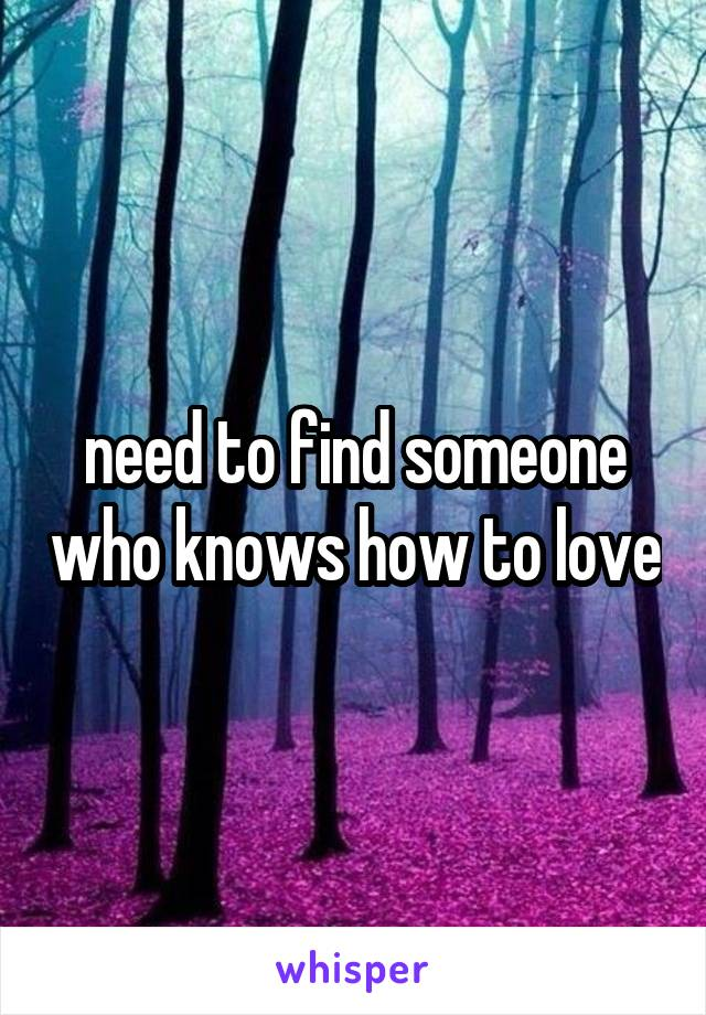 need to find someone who knows how to love