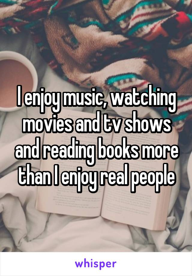 I enjoy music, watching movies and tv shows and reading books more than I enjoy real people