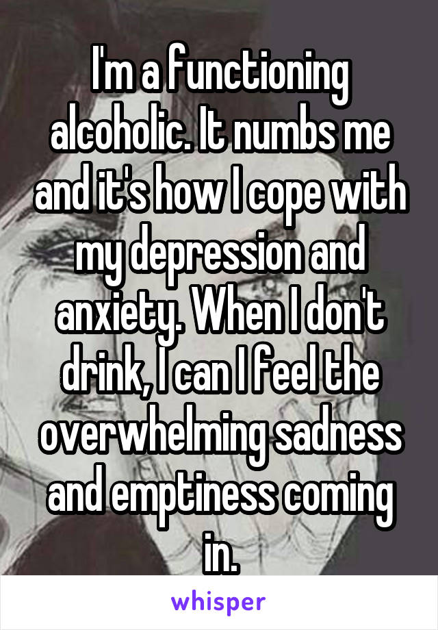 I'm a functioning alcoholic. It numbs me and it's how I cope with my depression and anxiety. When I don't drink, I can I feel the overwhelming sadness and emptiness coming in.