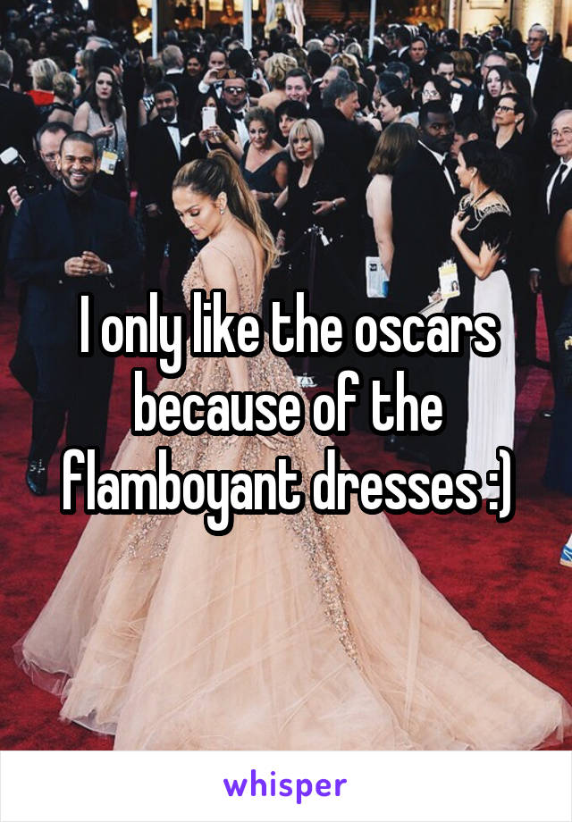 I only like the oscars because of the flamboyant dresses :)