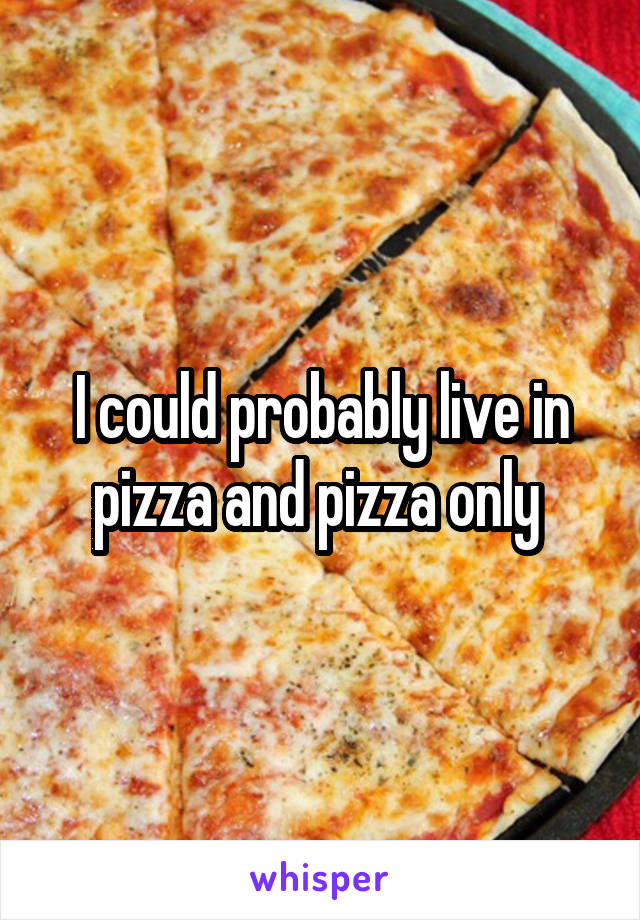 I could probably live in pizza and pizza only