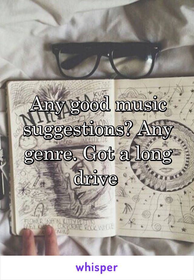 Any good music suggestions? Any genre. Got a long drive